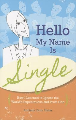 Hello, My Name Is Single: How I Learned to Ignore the Worlds Expectations and Trust God  by  Adriane Dorr