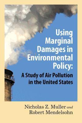 Using Marginal Damages in Environmental Policy: A Study of Air Pollution in the United States Nicholas Z. Muller