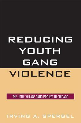 Reducing Youth Gang Violence: The Little Village Gang Project in Chicago  by  Irving A Spergel