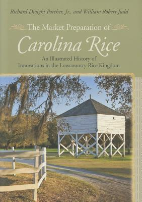 The Market Preparation of Carolina Rice: An Illustrated History of Innovations in the Lowcountry Rice Kingdom Richard Dwight Jr Porcher