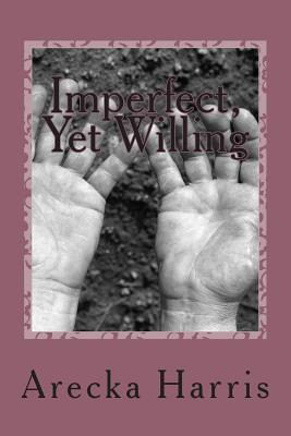Imperfect, Yet Willing  by  Arecka Harris