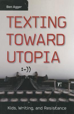 Texting Toward Utopia: Kids, Writing, and Resistance  by  Ben Agger