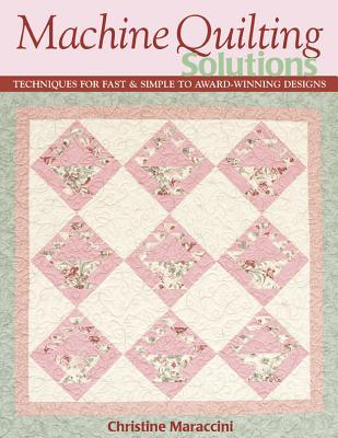 Machine Quilting Solutions: Techniques for Fast & Simple to Award-Winning Designs  by  Christine Maraccini