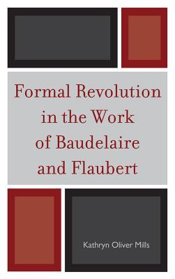 Formal Revolution in the Work of Baudelaire and Flaubert  by  Kathryn Oliver Mills