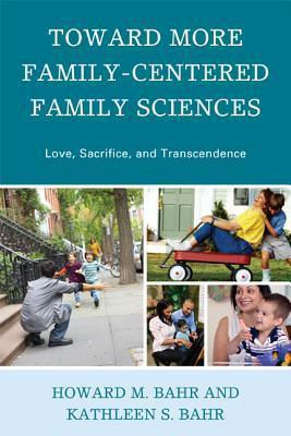 Toward More Family Centered Family Sciences: Love, Sacrifice, And Transcendence Howard M. Bahr