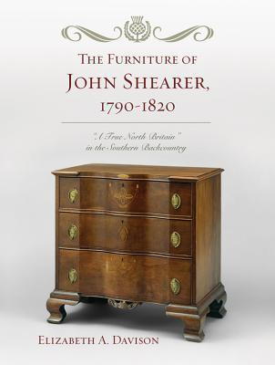 The Furniture of John Shearer, 1790-1820: A True North Britain in the Southern Backcountry Elizabeth A. Davison