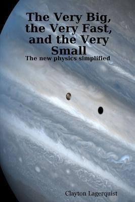 The Very Big, the Very Fast, and the Very Small: The New Physics Simplified -- A Bridge Between Religion and Science?  by  Clayton Lagerquist