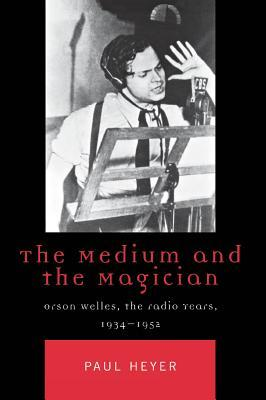 The Medium and the Magician: Orson Welles, the Radio Years, 1934-1952 Paul Heyer