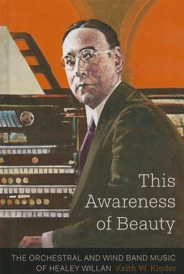 This Awareness of Beauty: The Orchestral and Wind Band Music of Healey Willan  by  Keith W Kinder