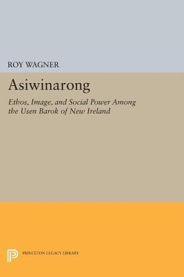 Asiwinarong: Ethos, Image, and Social Power Among the Usen Barok of New Ireland: Ethos, Image, and Social Power Among the Usen Barok of New Ireland Roy Wagner