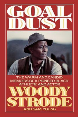 Goal Dust: The Warm and Candid Memoirs of a Pioneer Black Athlete and Actor  by  Woody Strode