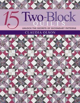 15 Two-Block Quilts: Unlock the Secrets of Secondary Patterns  by  Claudia Olson