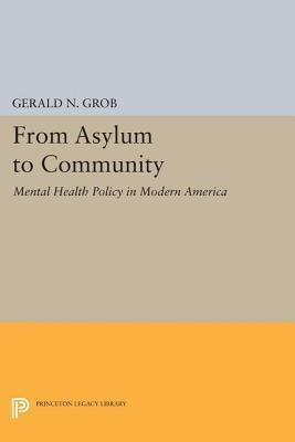 From Asylum to Community: Mental Health Policy in Modern America: Mental Health Policy in Modern America Gerald N. Grob