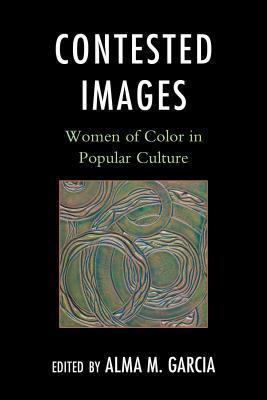 Contested Images: Women of Color in Popular Culture Alma M. García