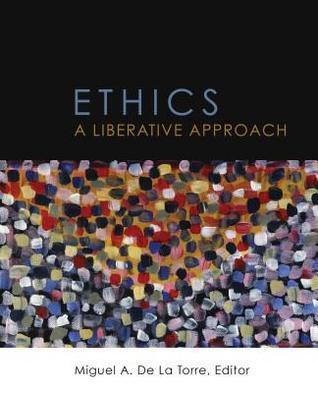 Ethics: A Liberative Approach Miguel A De La Torre