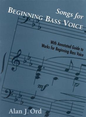 Songs for Beginning Bass Voice: Selected Songs with an Annotated Guide  by  Alan J. Ord