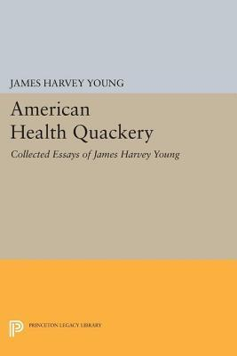 American Health Quackery: Collected Essays of James Harvey Young: Collected Essays of James Harvey Young  by  James Harvey Young
