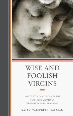 Wise and Foolish Virgins: White Women at Work in the Feminized World of Primary School Teaching  by  Sally Campbell Galman