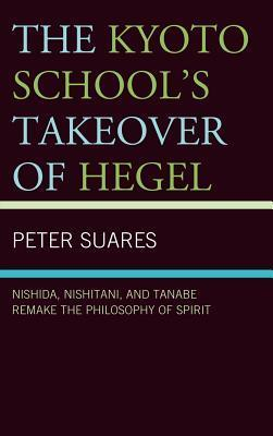 The Kyoto Schools Takeover of Hegel: Nishida, Nishitani, and Tanabe Remake the Philosophy of Spirit Peter Suares