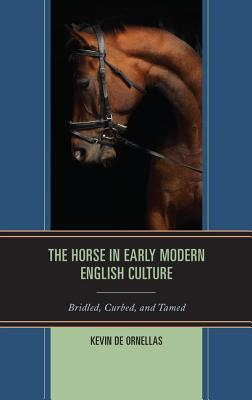 The Horse in Early Modern English Culture: Bridled, Curbed, and Tamed Kevin De Ornellas