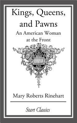 Kings, Queens, and Pawns: An American Woman at the Front Mary Roberts Rinehart