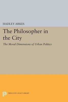 The Philosopher in the City: The Moral Dimensions of Urban Politics: The Moral Dimensions of Urban Politics  by  Hadley Arkes