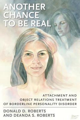 Another Chance to Be Real: Attachment and Object Relations Treatment of Borderline Personality Disorder Donald D. Roberts