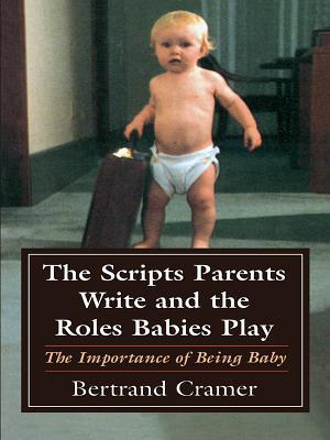 The Scripts Parents Write and the Roles Babies Play: The Importance of Being Baby  by  Bertrand G. Cramer