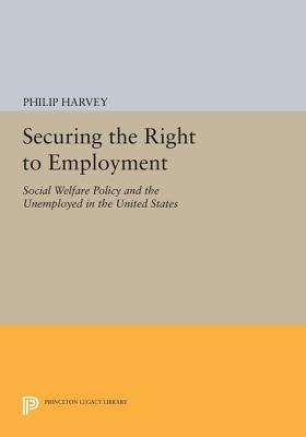Securing the Right to Employment: Social Welfare Policy and the Unemployed in the United States: Social Welfare Policy and the Unemployed in the United States  by  Philip Harvey