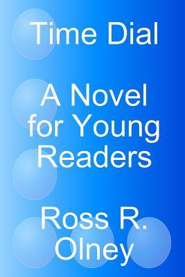 Time Dial a Novel for Young Readers Ross R. Olney