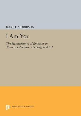 I Am You: The Hermeneutics of Empathy in Western Literature, Theology and Art: The Hermeneutics of Empathy in Western Literature, Theology and Art Karl F Morrison