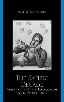 The Satiric Decade: Satire and the Rise of Republican Political Culture in France, 1830-1840  by  Amy Wiese Forbes