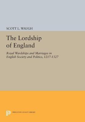 The Lordship of England: Royal Wardships and Marriages in English Society and Politics, 1217-1327: Royal Wardships and Marriages in English Society and Politics, 1217-1327 Scott L Waugh