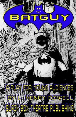 Batguy: A Play for Young Audiences.  by  L. Henry Dowell