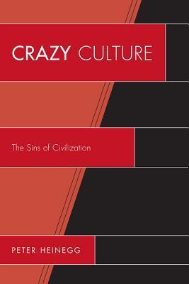 Crazy Culture: The Sins of Civilization  by  Peter Heinegg