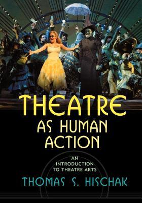 Theatre as Human Action: An Introduction to Theatre Arts Thomas S. Hischak
