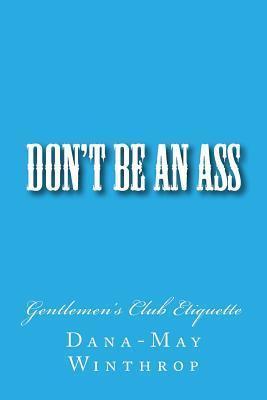 Dont Be an Ass: Gentlemens Club Etiquette  by  Dana-May Winthrop