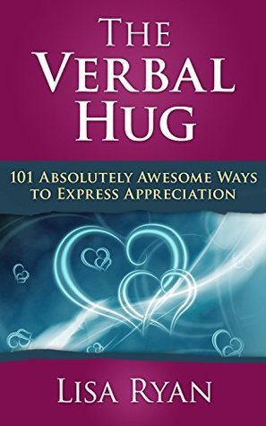 The Verbal Hug: 101 Absolutely Awesome Ways to Express Appreciation Lisa Ryan