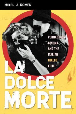 La Dolce Morte: Vernacular Cinema and the Italian Giallo Film  by  Mikel J Koven