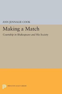 Making a Match: Courtship in Shakespeare and His Society: Courtship in Shakespeare and His Society Ann Jennalie Cook
