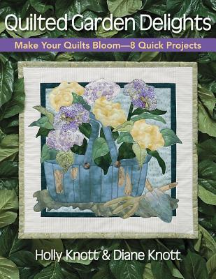 Quilted Garden Delights: Make Your Quilts Bloom-- 8 Quick Projects Holly Knott