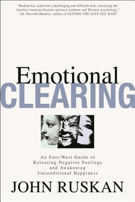 Emotional Clearing: An East / West Guide to Releasing Negative Feelings and Awakening Unconditional Happiness  by  John Ruskan