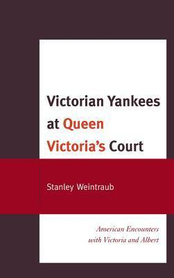 Victorian Yankees at Queen Victorias Court: American Encounters with Victoria and Albert  by  Stanley Weintraub