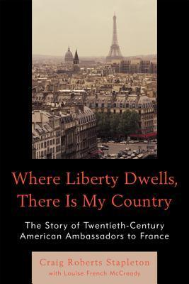 Where Liberty Dwells, There Is My Country: The Story of Twentieth-Century American Ambassadors to France Craig Roberts Stapleton
