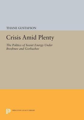 Crisis Amid Plenty: The Politics of Soviet Energy Under Brezhnev and Gorbachev: The Politics of Soviet Energy Under Brezhnev and Gorbachev Thane Gustafson