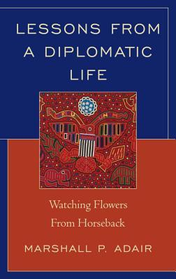Lessons from a Diplomatic Life: Watching Flowers from Horseback  by  Marshall P Adair