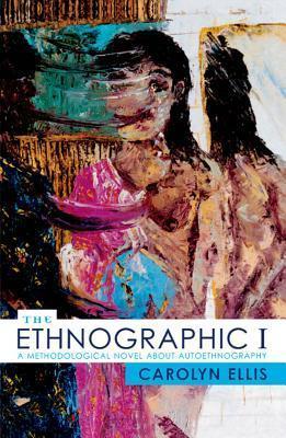 The Ethnographic I: A Methodological Novel about Autoethnography Carolyn Ellis