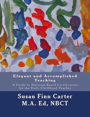 Elegant and Accomplished Teaching: A Guide to National Board Certification for the Early Childhood Teacher Susan Finn Carter