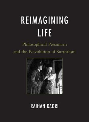 Reimagining Life: Philosophical Pessimism and the Revolution of Surrealism  by  Raihan Kadri