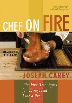 Chef on Fire: The Five Techniques for Using Heat Like a Pro Joseph Carey